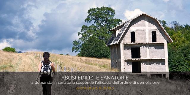 ABUSI EDILIZI E SANATORIE  | la domanda di sanatoria sospende l'ordine di demolizione